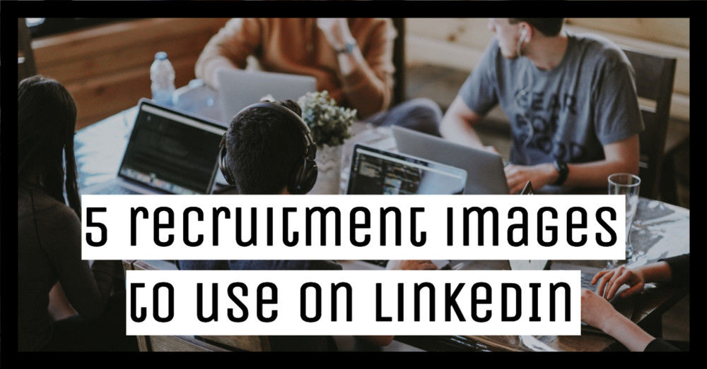 5 recruitment images to use on LinkedIn